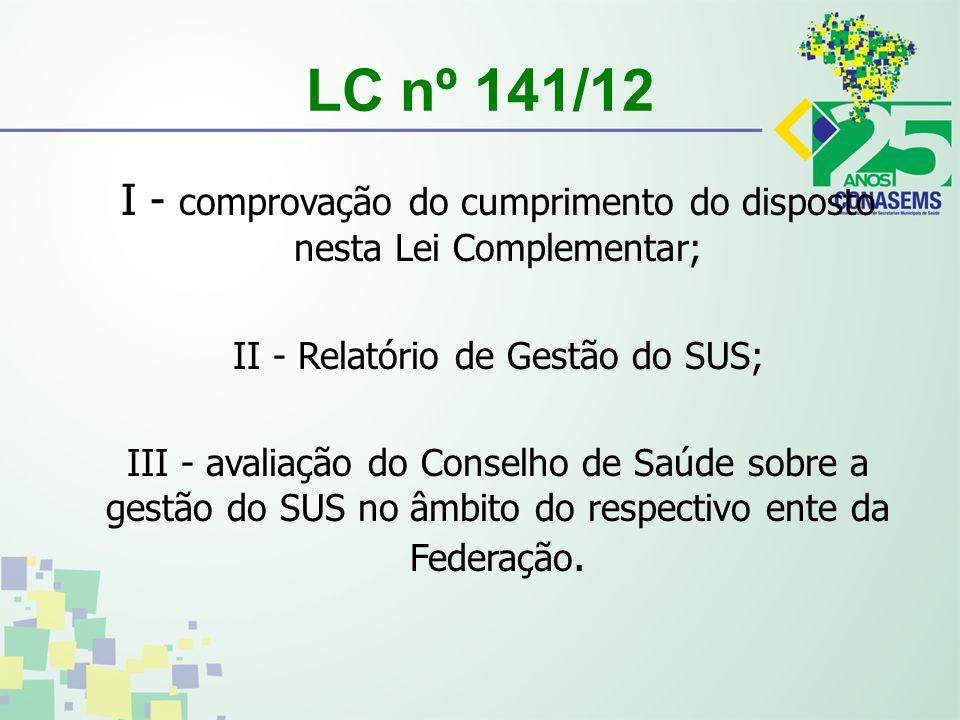 LC nº 141/12 I - comprovação do cumprimento do disposto nesta Lei Complementar; II - Relatório de Gestão do SUS; III - avaliação do Conselho de Saúde sobre a gestão do SUS no âmbito do respectivo ente da Federação.