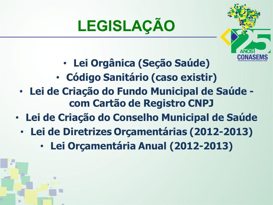LEGISLAÇÃO Lei Orgânica (Seção Saúde) Código Sanitário (caso existir) Lei de Criação do Fundo Municipal de Saúde - com Cartão de Registro CNPJ Lei de Criação do Conselho Municipal de Saúde Lei de Diretrizes Orçamentárias (2012-2013) Lei Orçamentária Anual (2012-2013)