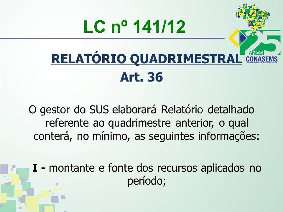 LC nº 141/12 RELATÓRIO QUADRIMESTRAL Art. 36 O gestor do SUS elaborará Relatório detalhado referente ao quadrimestre anterior, o qual conterá, no míni