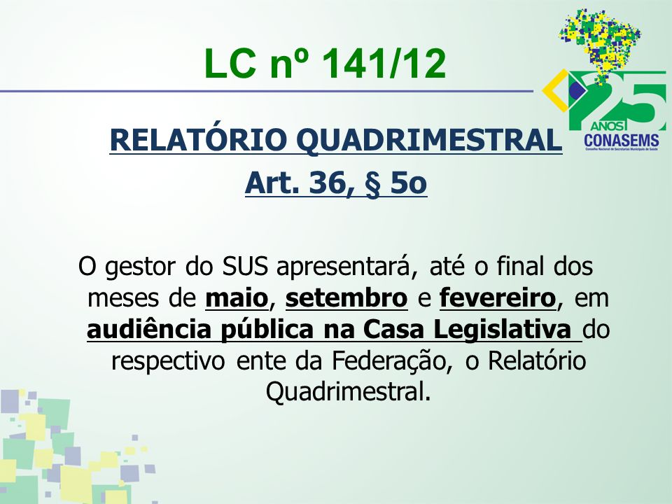 LC nº 141/12 RELATÓRIO QUADRIMESTRAL Art. 36, § 5o O gestor do SUS apresentará, até o final dos meses de maio, setembro e fevereiro, em audiência públ