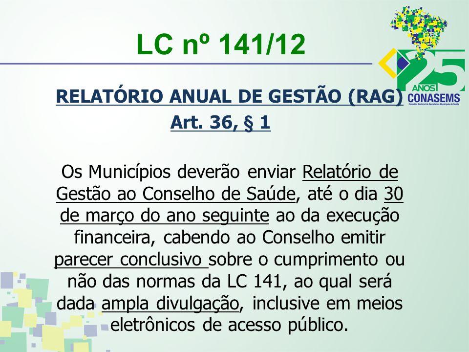 LC nº 141/12 RELATÓRIO ANUAL DE GESTÃO (RAG) Art. 36, § 1 Os Municípios deverão enviar Relatório de Gestão ao Conselho de Saúde, até o dia 30 de março
