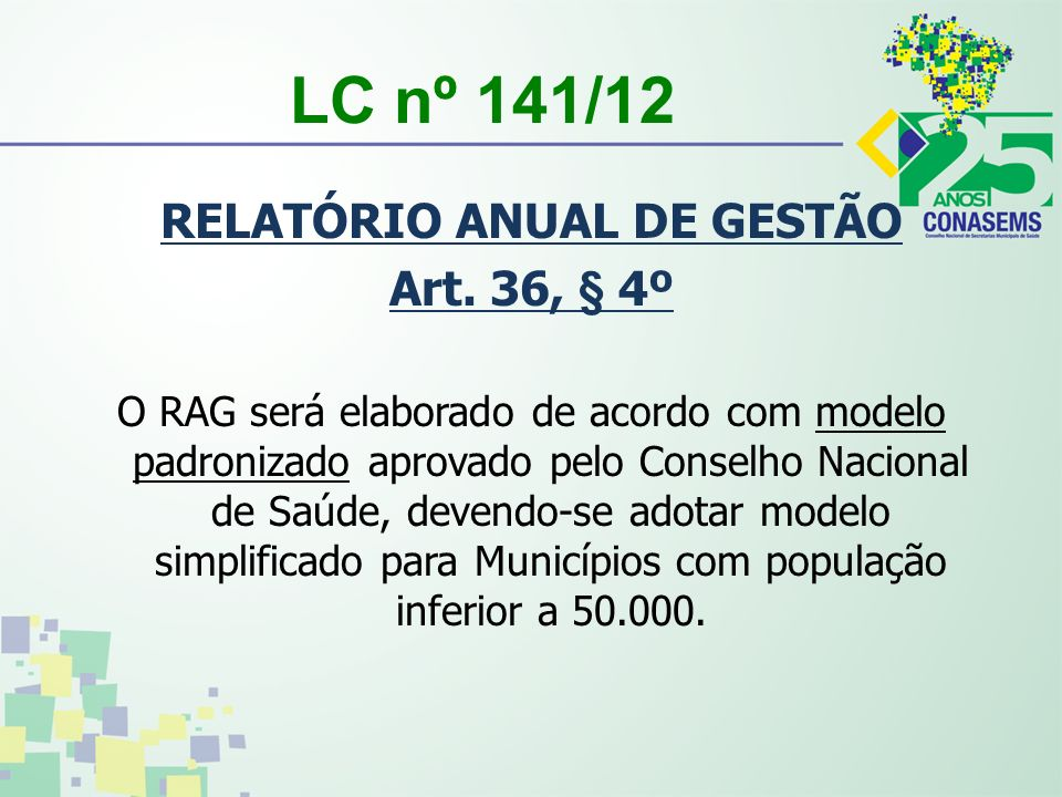 LC nº 141/12 RELATÓRIO ANUAL DE GESTÃO Art. 36, § 4º O RAG será elaborado de acordo com modelo padronizado aprovado pelo Conselho Nacional de Saúde, d