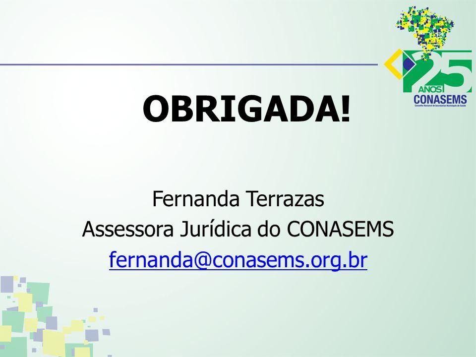 OBRIGADA! Fernanda Terrazas Assessora Jurídica do CONASEMS fernanda@conasems.org.br