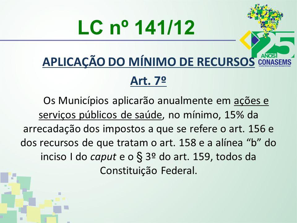 LC nº 141/12 APLICAÇÃO DO MÍNIMO DE RECURSOS Art. 7º Os Municípios aplicarão anualmente em ações e serviços públicos de saúde, no mínimo, 15% da arrec