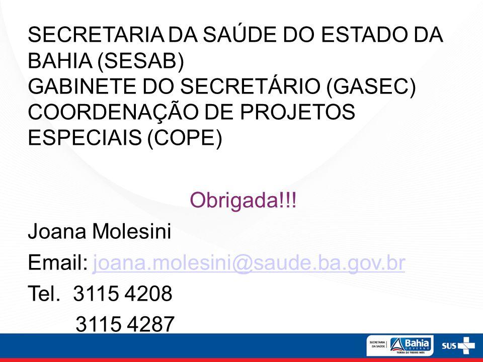 SECRETARIA DA SAÚDE DO ESTADO DA BAHIA (SESAB) GABINETE DO SECRETÁRIO (GASEC) COORDENAÇÃO DE PROJETOS ESPECIAIS (COPE) Obrigada!!! Joana Molesini Emai