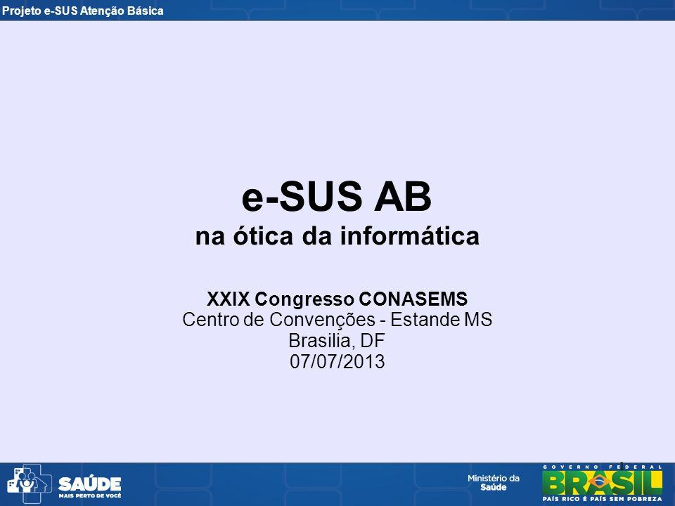 Projeto e-SUS Atenção Básica 1 e-SUS AB na ótica da informática XXIX Congresso CONASEMS Centro de Convenções - Estande MS Brasilia, DF 07/07/2013