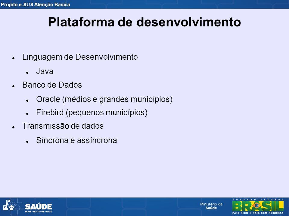 Projeto e-SUS Atenção Básica Linguagem de Desenvolvimento Java Banco de Dados Oracle (médios e grandes municípios) Firebird (pequenos municípios) Tran