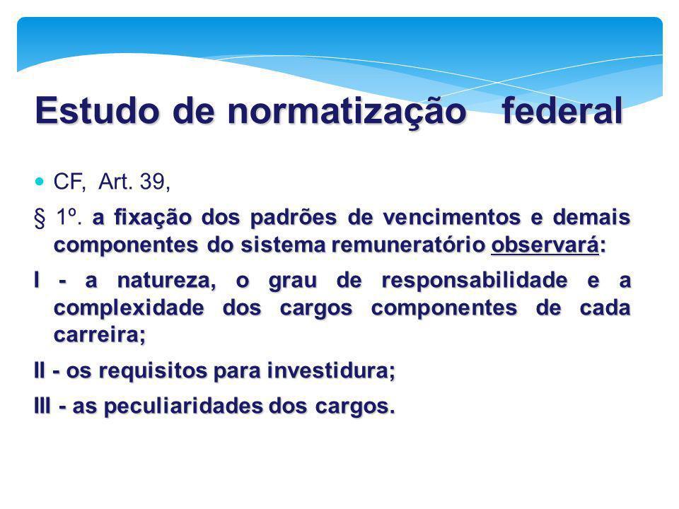 Estudo de normatização federal CF, Art. 39, a fixação dos padrões de vencimentos e demais componentes do sistema remuneratório observará: § 1º. a fixa