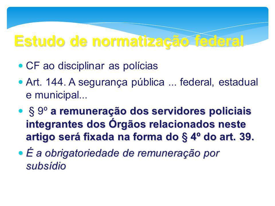 Estudo de normatização federal CF ao disciplinar as polícias Art. 144. A segurança pública... federal, estadual e municipal... a remuneração dos servi