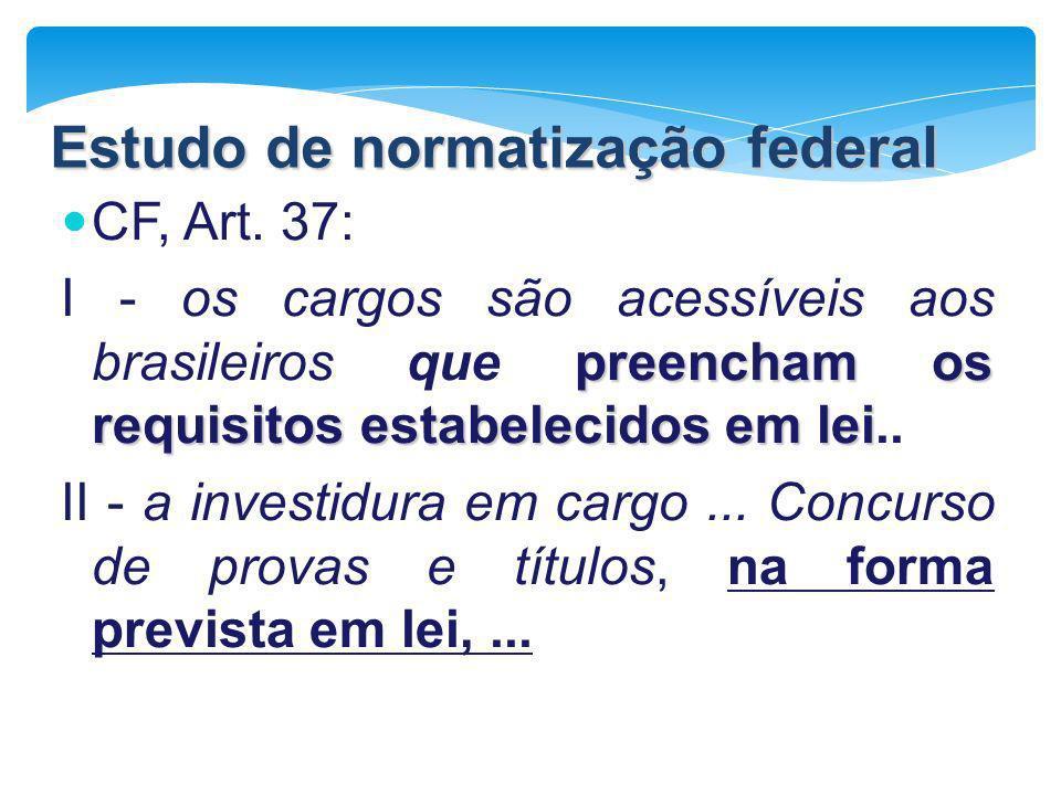 Estudo de normatização federal CF, Art. 37: preencham os requisitos estabelecidos em lei I - os cargos são acessíveis aos brasileiros que preencham os
