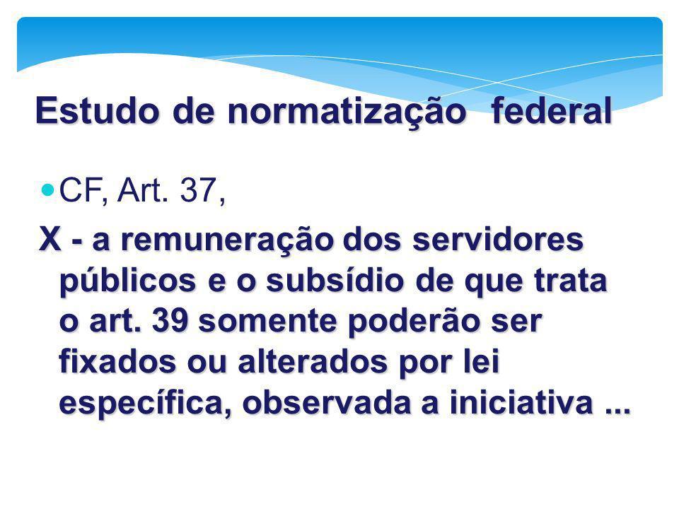 Estudo de normatização federal CF, Art. 37, X - a remuneração dos servidores públicos e o subsídio de que trata o art. 39 somente poderão ser fixados