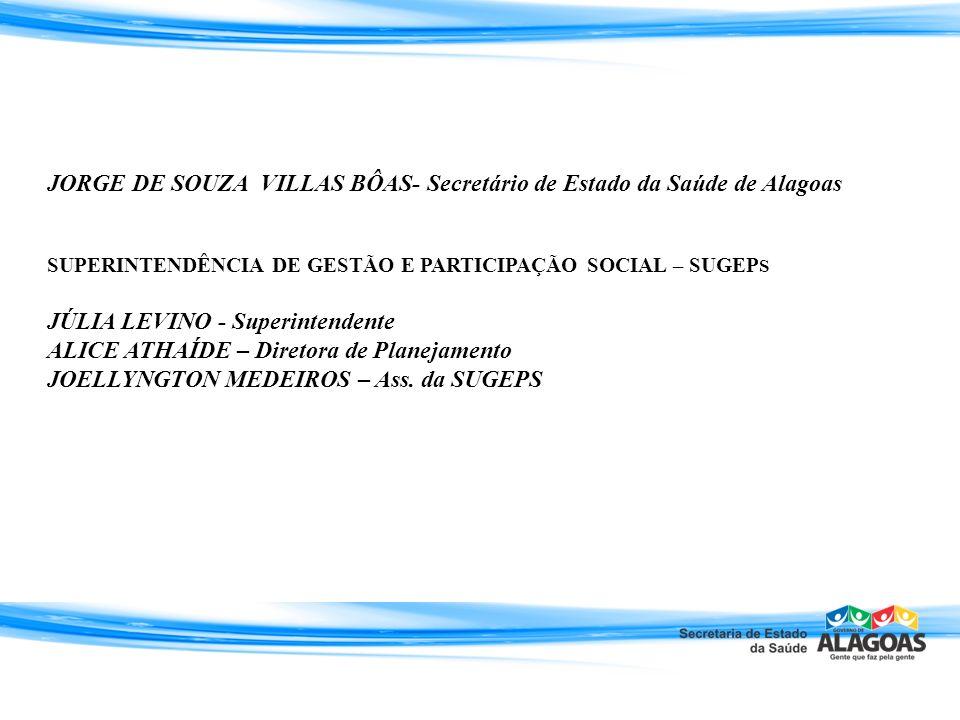 JORGE DE SOUZA VILLAS BÔAS- Secretário de Estado da Saúde de Alagoas SUPERINTENDÊNCIA DE GESTÃO E PARTICIPAÇÃO SOCIAL – SUGEP S JÚLIA LEVINO - Superin