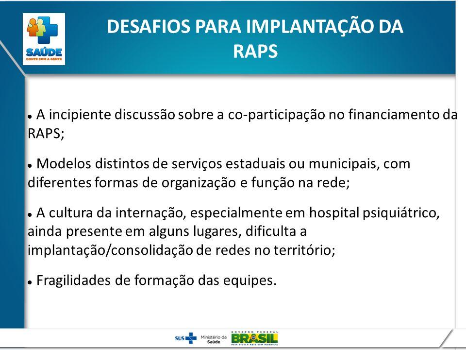 DESAFIOS PARA IMPLANTAÇÃO DA RAPS A incipiente discussão sobre a co-participação no financiamento da RAPS; Modelos distintos de serviços estaduais ou