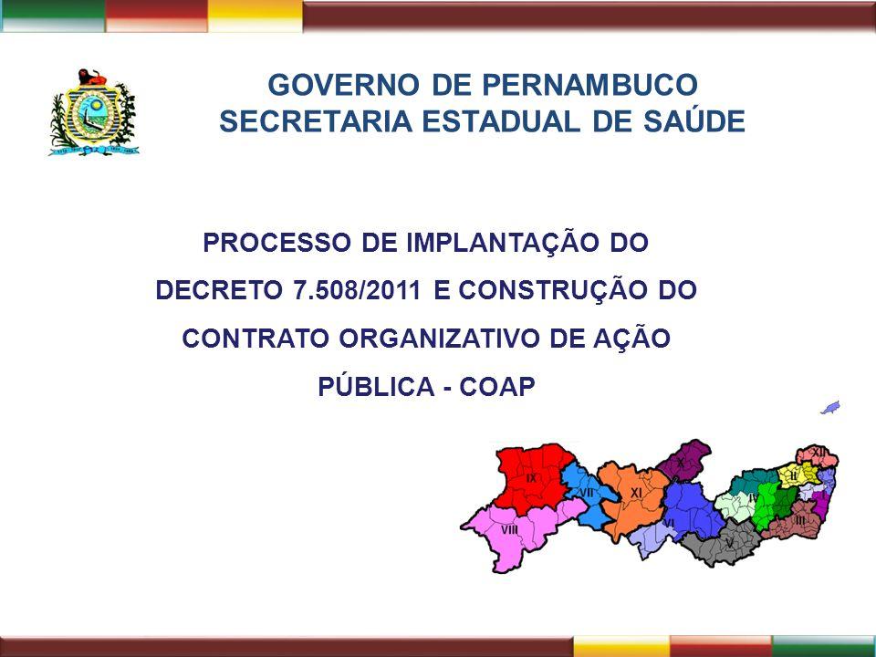 GOVERNO DE PERNAMBUCO SECRETARIA ESTADUAL DE SAÚDE PROCESSO DE IMPLANTAÇÃO DO DECRETO 7.508/2011 E CONSTRUÇÃO DO CONTRATO ORGANIZATIVO DE AÇÃO PÚBLICA