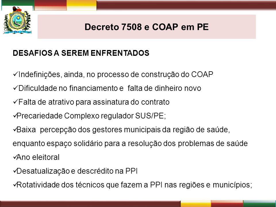 Decreto 7508 e COAP em PE DESAFIOS A SEREM ENFRENTADOS Indefinições, ainda, no processo de construção do COAP Dificuldade no financiamento e falta de
