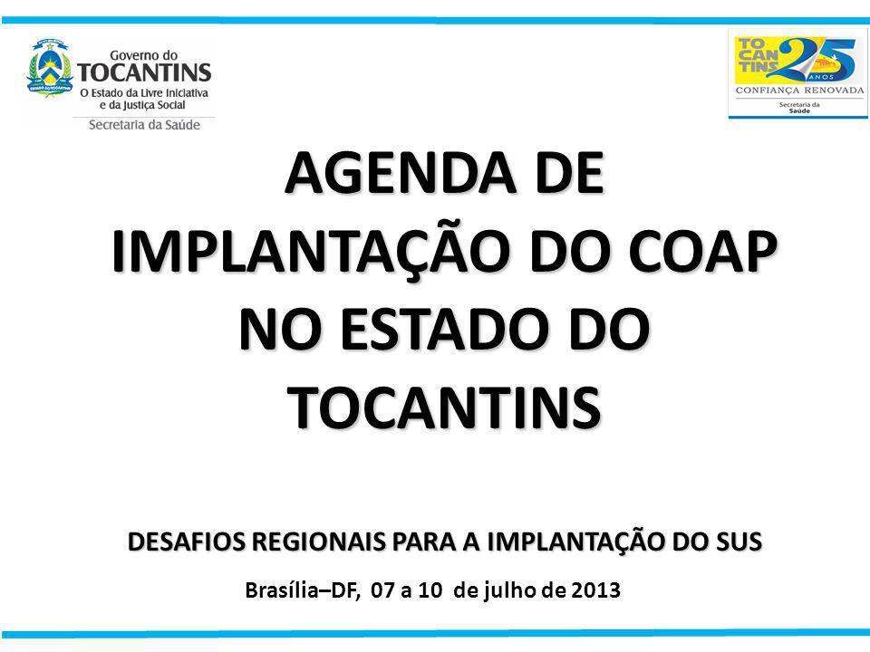 AGENDA DE IMPLANTAÇÃO DO COAP NO ESTADO DO TOCANTINS DESAFIOS REGIONAIS PARA A IMPLANTAÇÃO DO SUS Brasília–DF, 07 a 10 de julho de 2013
