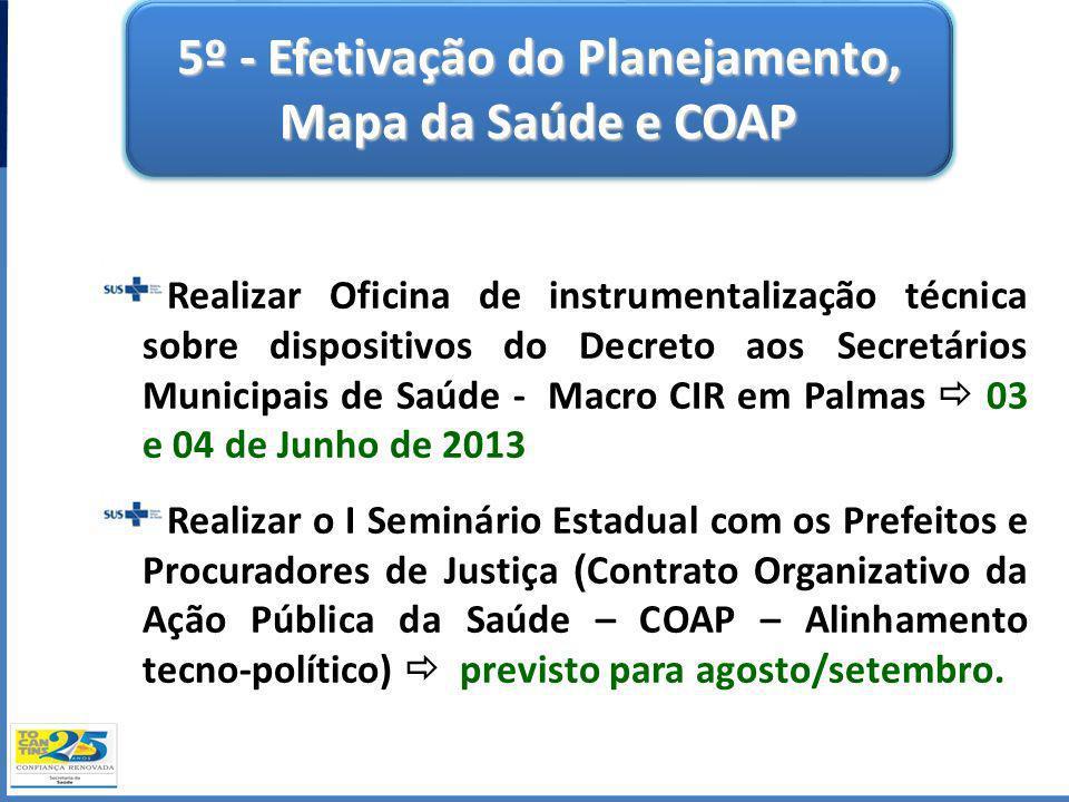 5º - Efetivação do Planejamento, Mapa da Saúde e COAP Realizar Oficina de instrumentalização técnica sobre dispositivos do Decreto aos Secretários Mun