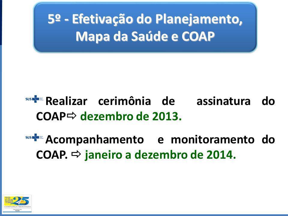 5º - Efetivação do Planejamento, Mapa da Saúde e COAP Realizar cerimônia de assinatura do COAP dezembro de 2013. Acompanhamento e monitoramento do COA