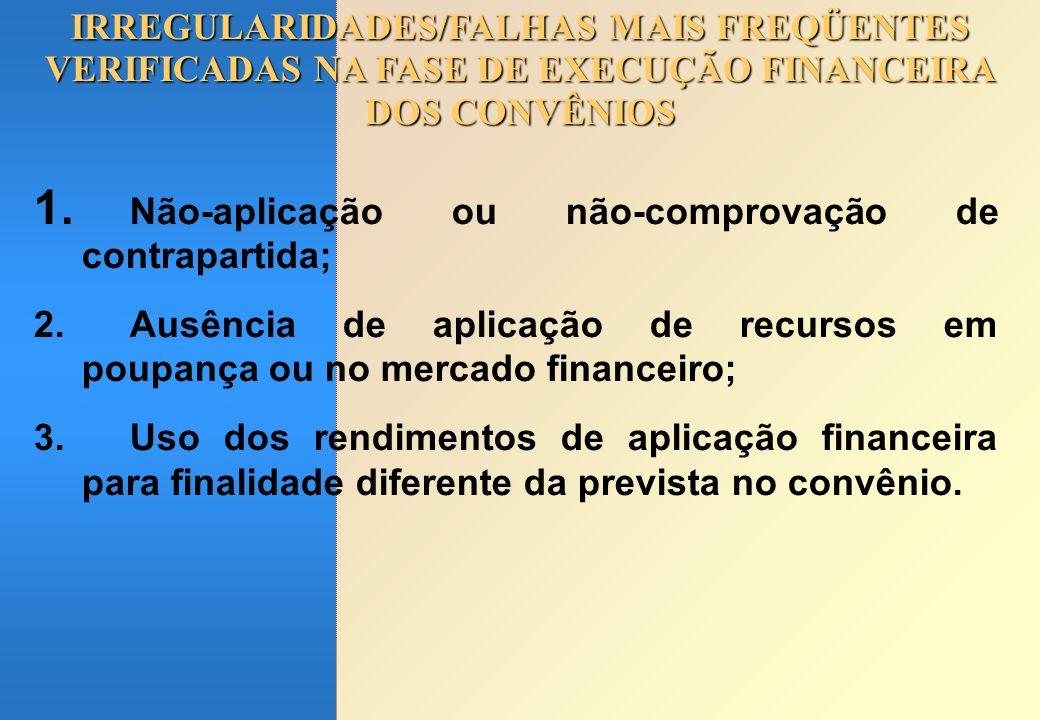 IRREGULARIDADES/FALHAS MAIS FREQÜENTES VERIFICADAS NA FASE DE EXECUÇÃO FINANCEIRA DOS CONVÊNIOS 1. Não-aplicação ou não-comprovação de contrapartida;