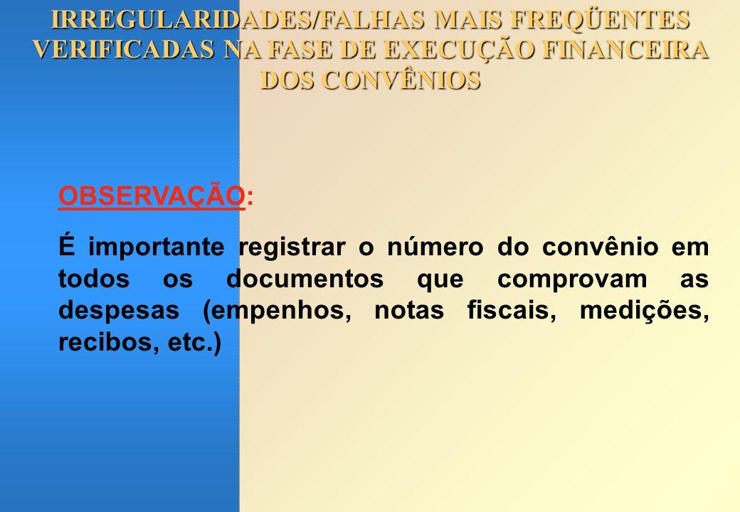IRREGULARIDADES/FALHAS MAIS FREQÜENTES VERIFICADAS NA FASE DE EXECUÇÃO FINANCEIRA DOS CONVÊNIOS OBSERVAÇÃO: É importante registrar o número do convêni