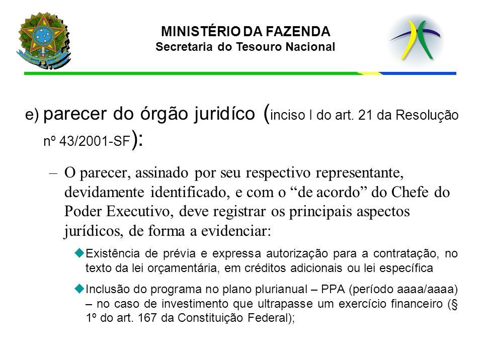 MINISTÉRIO DA FAZENDA Secretaria do Tesouro Nacional e) parecer do órgão juridíco ( inciso I do art. 21 da Resolução nº 43/2001-SF ): –O parecer, assi