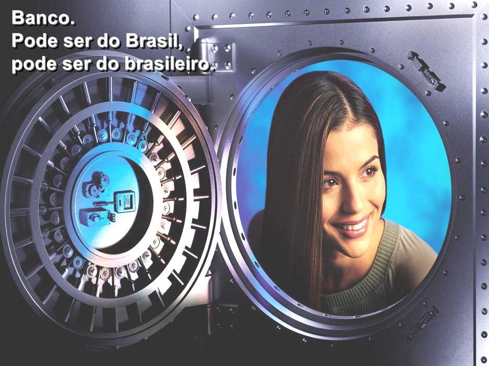 Banco. Pode ser do Brasil, pode ser do brasileiro. Banco. Pode ser do Brasil, pode ser do brasileiro.