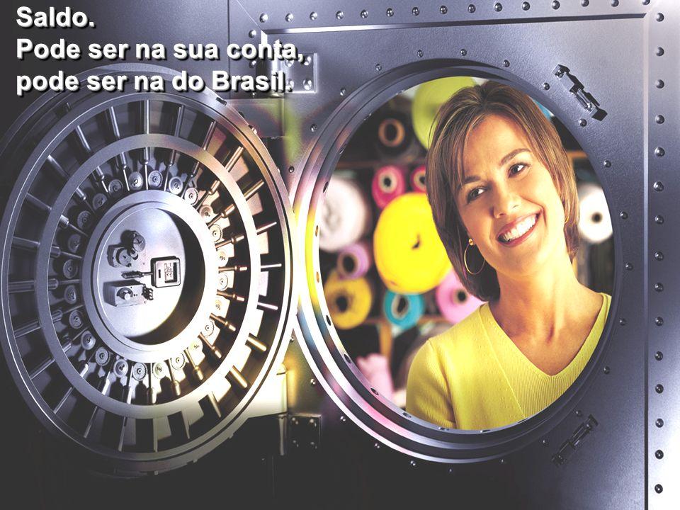 Saldo. Pode ser na sua conta, pode ser na do Brasil. Saldo. Pode ser na sua conta, pode ser na do Brasil.