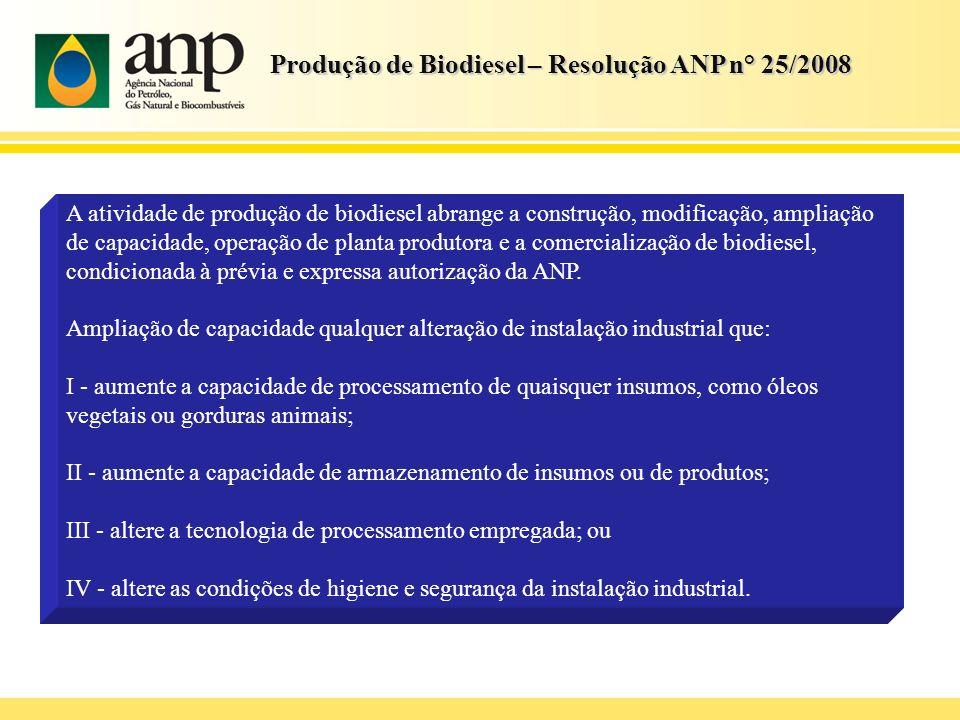 Produção de Biodiesel – Resolução ANP n° 25/2008 A atividade de produção de biodiesel abrange a construção, modificação, ampliação de capacidade, oper