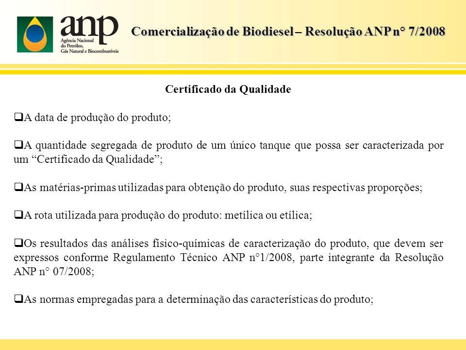Comercialização de Biodiesel – Resolução ANP n° 7/2008 Certificado da Qualidade A data de produção do produto; A quantidade segregada de produto de um
