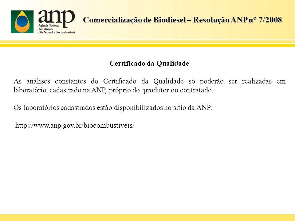 Comercialização de Biodiesel – Resolução ANP n° 7/2008 Certificado da Qualidade As análises constantes do Certificado da Qualidade só poderão ser real