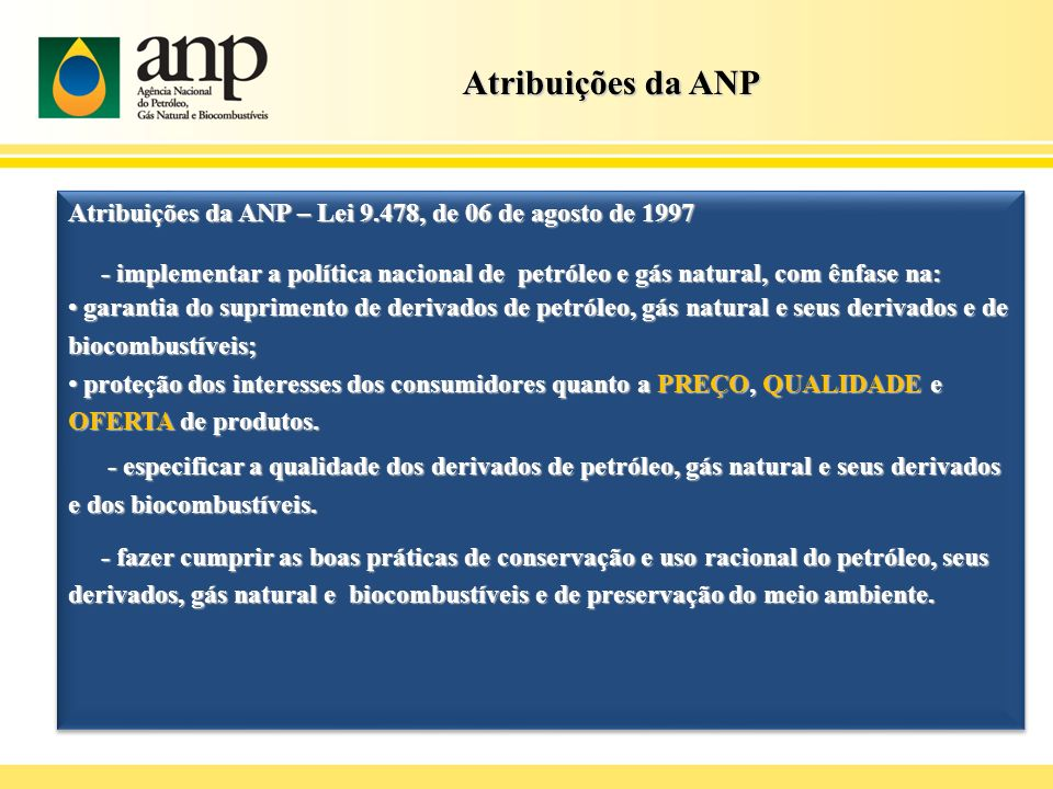 Atribuições da ANP Atribuições da ANP – Lei 9.478, de 06 de agosto de 1997 - implementar a política nacional de petróleo e gás natural, com ênfase na: