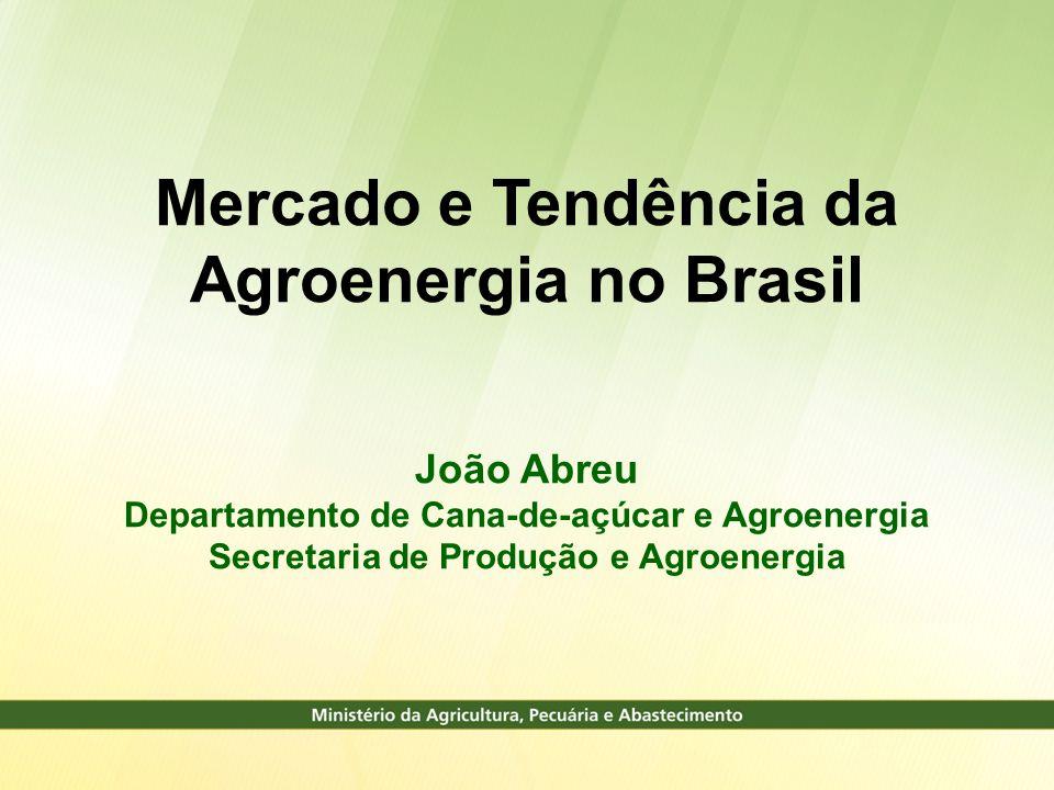 Mercado e Tendência da Agroenergia no Brasil João Abreu Departamento de Cana-de-açúcar e Agroenergia Secretaria de Produção e Agroenergia