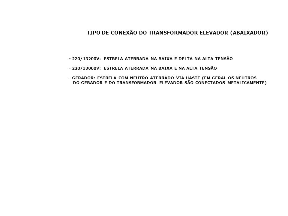 TIPO DE CONEXÃO DO TRANSFORMADOR ELEVADOR (ABAIXADOR) - 220/13200V: ESTRELA ATERRADA NA BAIXA E DELTA NA ALTA TENSÃO - 220/33000V: ESTRELA ATERRADA NA