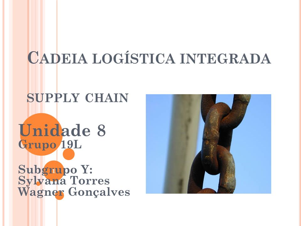 C ADEIA LOGÍSTICA INTEGRADA SUPPLY CHAIN Unidade 8 Grupo 19L Subgrupo Y: Sylvana Torres Wagner Gonçalves 1