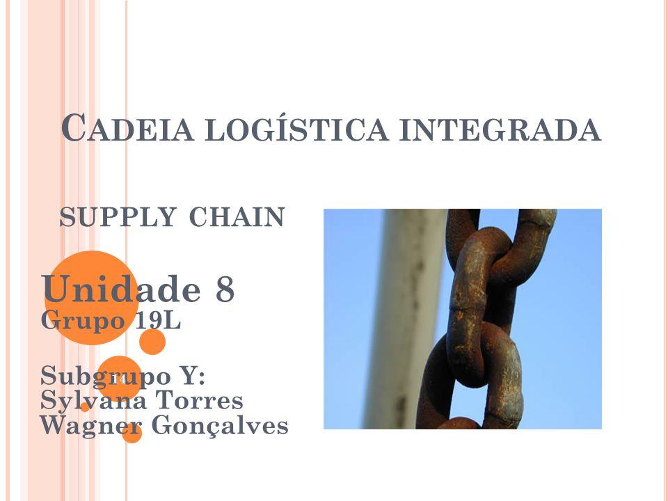 C ADEIA LOGÍSTICA INTEGRADA SUPPLY CHAIN Unidade 8 Grupo 19L Subgrupo Y: Sylvana Torres Wagner Gonçalves 14