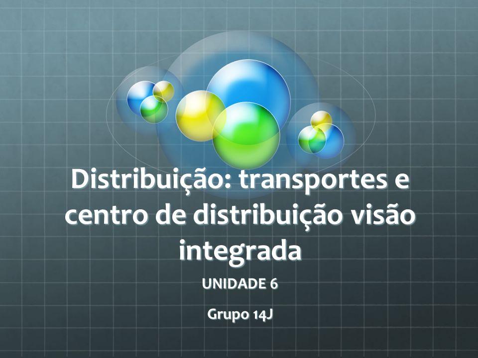 Distribuição: transportes e centro de distribuição visão integrada UNIDADE 6 Grupo 14J