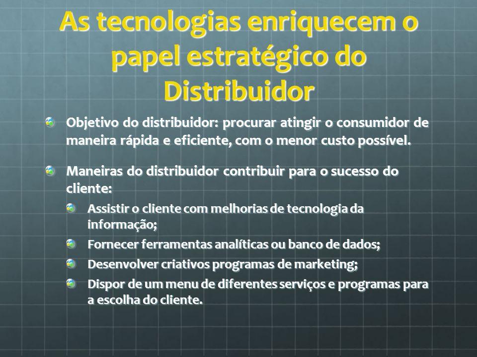 As tecnologias enriquecem o papel estratégico do Distribuidor Objetivo do distribuidor: procurar atingir o consumidor de maneira rápida e eficiente, c