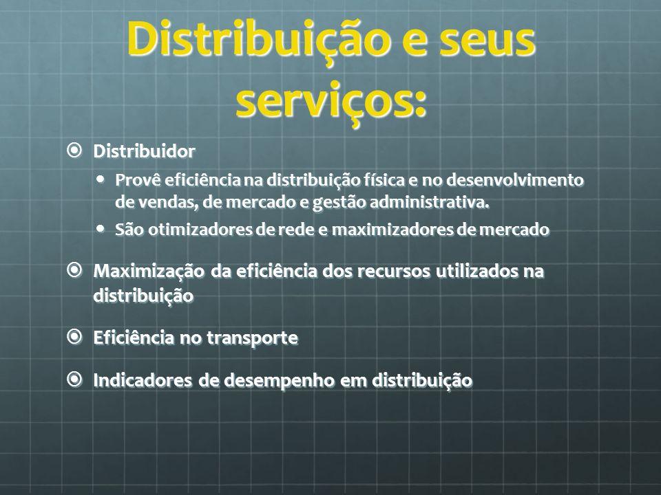 Distribuição e seus serviços: Distribuidor Distribuidor Provê eficiência na distribuição física e no desenvolvimento de vendas, de mercado e gestão ad