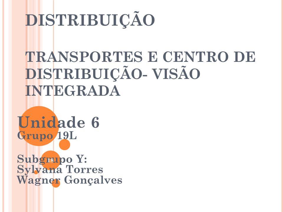 DISTRIBUIÇÃO TRANSPORTES E CENTRO DE DISTRIBUIÇÃO- VISÃO INTEGRADA Unidade 6 Grupo 19L Subgrupo Y: Sylvana Torres Wagner Gonçalves 18