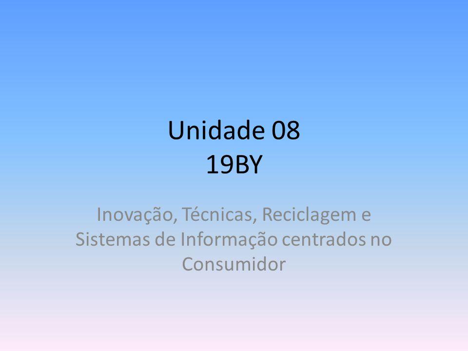Unidade 08 19BY Inovação, Técnicas, Reciclagem e Sistemas de Informação centrados no Consumidor