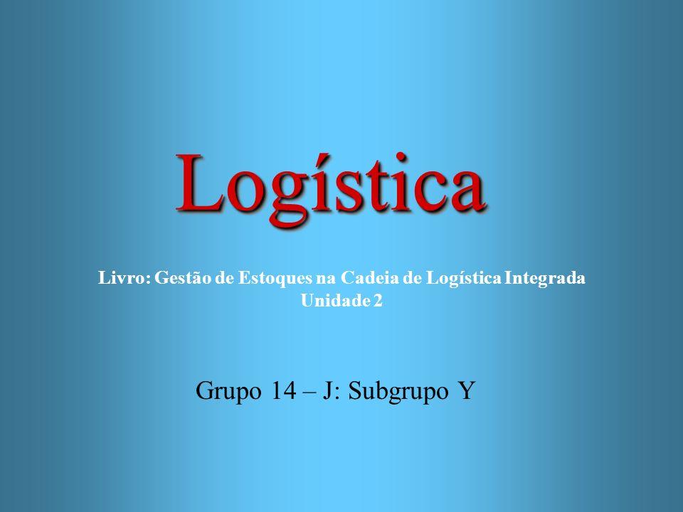 LogísticaLogística Grupo 14 – J: Subgrupo Y Livro: Gestão de Estoques na Cadeia de Logística Integrada Unidade 2