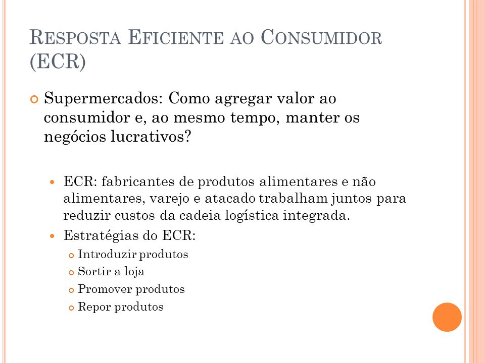 R ESPOSTA E FICIENTE AO C ONSUMIDOR (ECR) Supermercados: Como agregar valor ao consumidor e, ao mesmo tempo, manter os negócios lucrativos? ECR: fabri