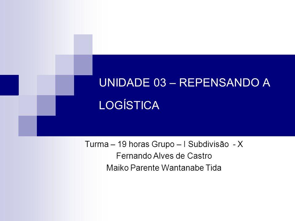 UNIDADE 03 – REPENSANDO A LOGÍSTICA Turma – 19 horas Grupo – I Subdivisão - X Fernando Alves de Castro Maiko Parente Wantanabe Tida