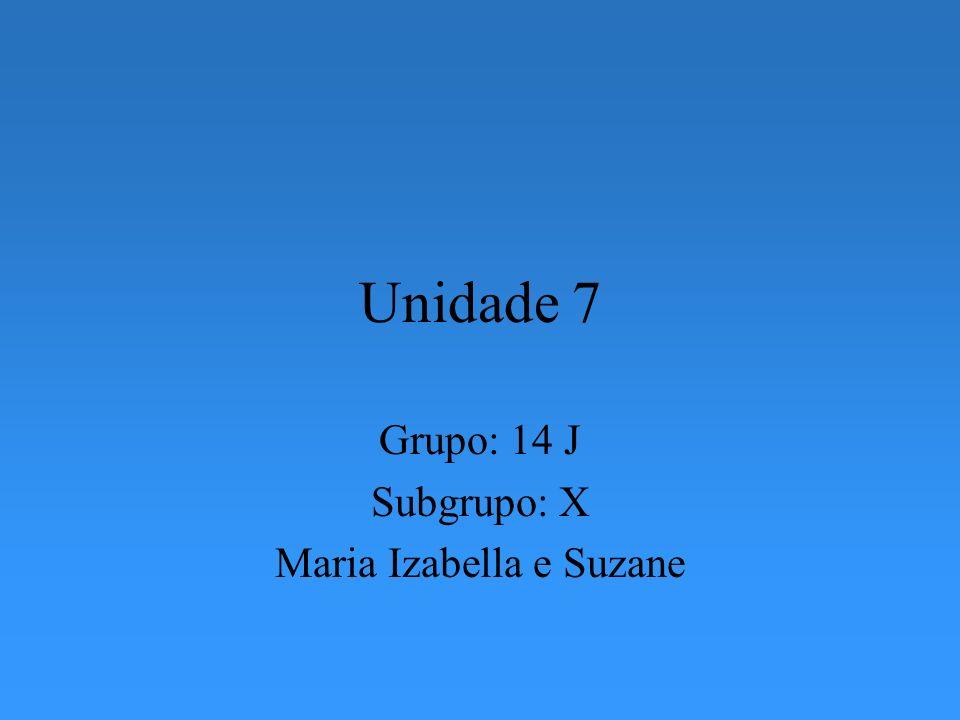Unidade 7 Grupo: 14 J Subgrupo: X Maria Izabella e Suzane