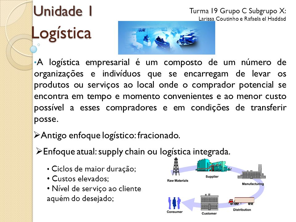 Logística A logística empresarial é um composto de um número de organizações e indivíduos que se encarregam de levar os produtos ou serviços ao local