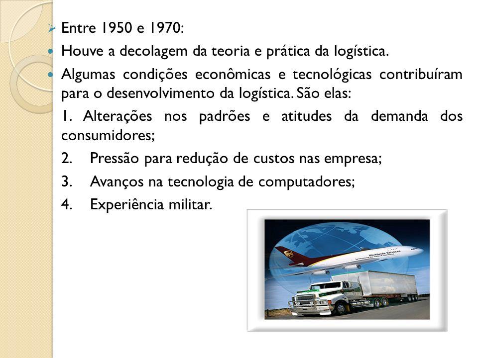 Entre 1950 e 1970: Houve a decolagem da teoria e prática da logística. Algumas condições econômicas e tecnológicas contribuíram para o desenvolvimento