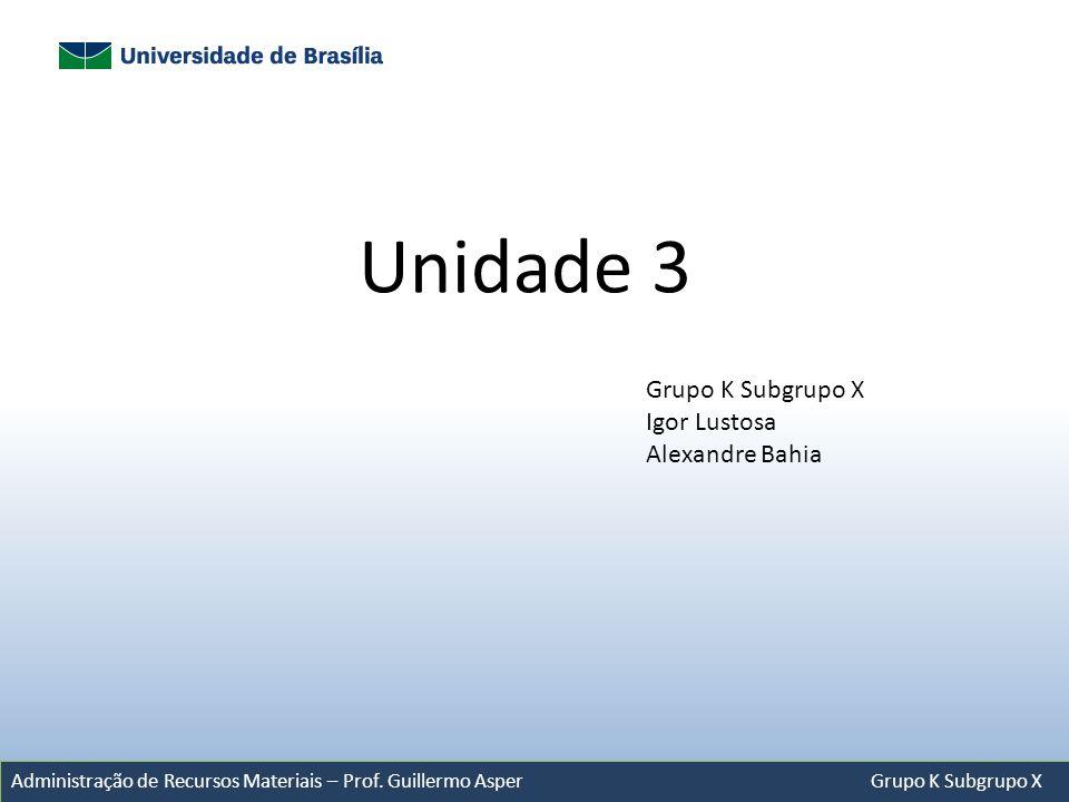 Administração de Recursos Materiais – Prof. Guillermo Asper Grupo K Subgrupo X Unidade 3 Grupo K Subgrupo X Igor Lustosa Alexandre Bahia