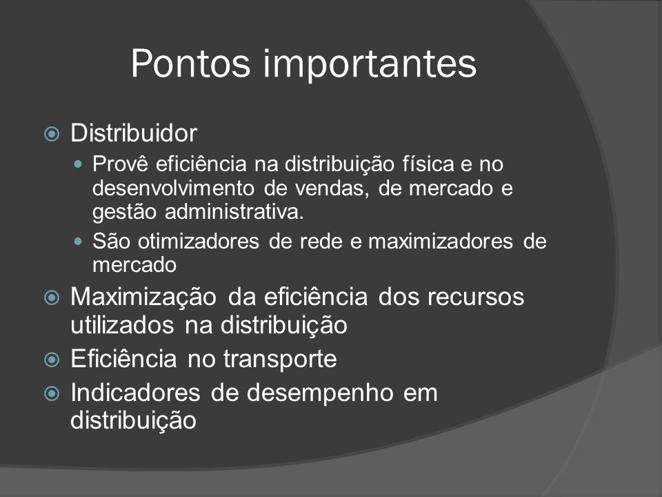 Pontos importantes Distribuidor Provê eficiência na distribuição física e no desenvolvimento de vendas, de mercado e gestão administrativa. São otimiz