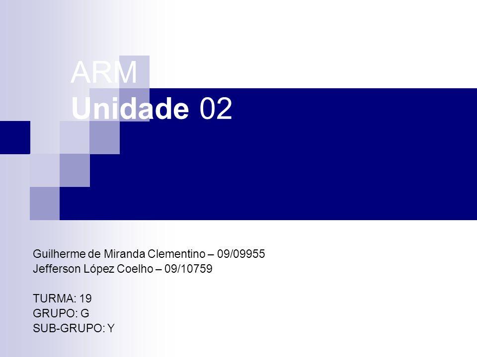 ARM Unidade 02 Guilherme de Miranda Clementino – 09/09955 Jefferson López Coelho – 09/10759 TURMA: 19 GRUPO: G SUB-GRUPO: Y