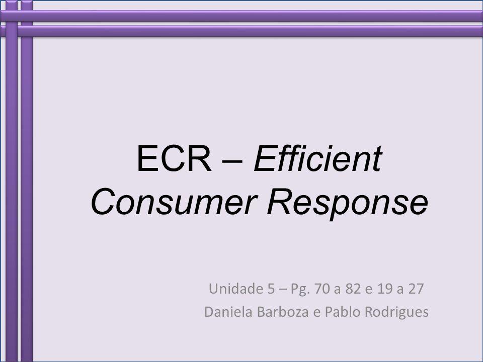 ECR – Efficient Consumer Response Unidade 5 – Pg. 70 a 82 e 19 a 27 Daniela Barboza e Pablo Rodrigues